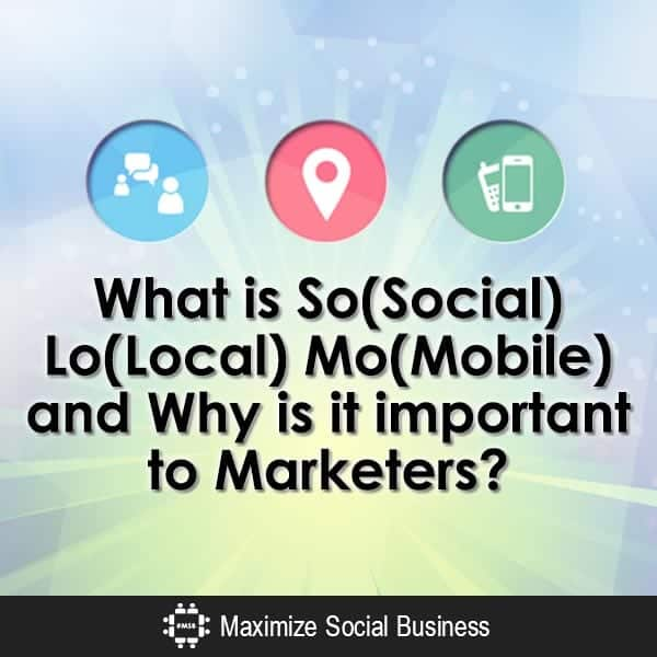 What-is-SoLoMo-So(Social)-Lo(Local)-Mo(Mobile)-and-Why-is-it-important-to-Marketers-V1 copy