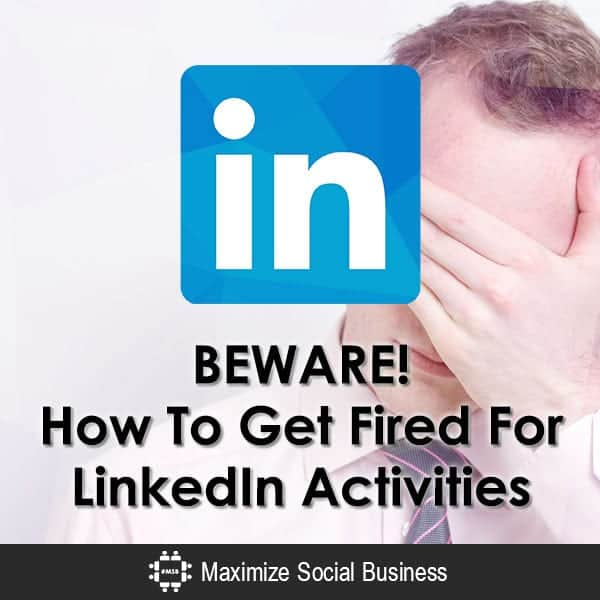 BEWARE! How To Get Fired For LinkedIn Activities