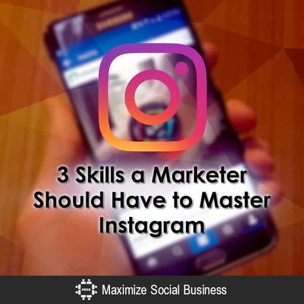 3 Skills a Marketer Should Have to Master Instagram