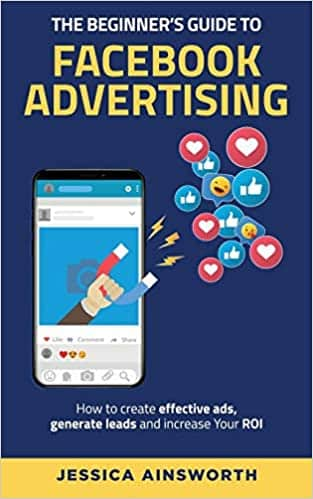The Beginner's Guide to Facebook Advertising: How to Create Effective Ads, Generate Leads, and Increase Your ROI