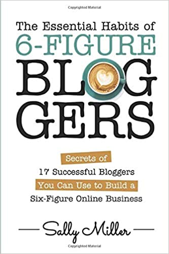 The Essential Habits Of 6-Figure Bloggers: 17 Secrets of Successful Bloggers You Can Use to Build a Six-Figure Online Business